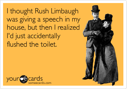 I thought Rush Limbaugh was giving a speech in my house, but then I realized I'd just accidentally flushed the toilet.