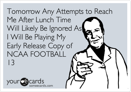 Tomorrow Any Attempts to Reach Me After Lunch Time  Will Likely Be Ignored As I Will Be Playing My Early Release Copy of NCAA FOOTBALL 13