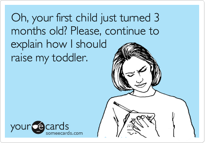 Oh, your first child just turned 3 months old? Please, continue to explain how I should raise my toddler.