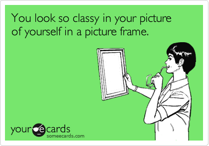 You look so classy in your picture of yourself in a picture frame.