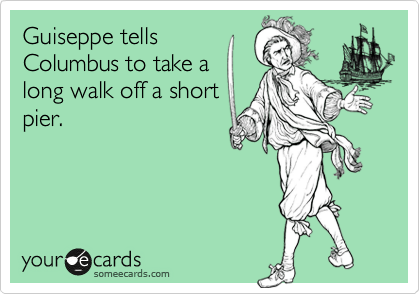 Guiseppe tells Columbus to take a long walk off a short pier.