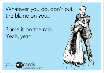 Whatever you do, don't put the blame on you...  Blame it on the rain. Yeah, yeah.