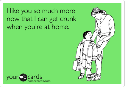 I like you so much more now that I can get drunk when you're at home.