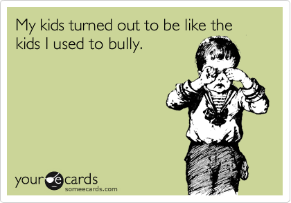 My kids turned out to be like the kids I used to bully.