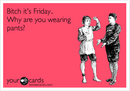 Bitch it's Friday.. Why are you wearing pants?