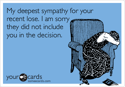 My deepest sympathy for your recent lose. I am sorry they did not include you in the decision.