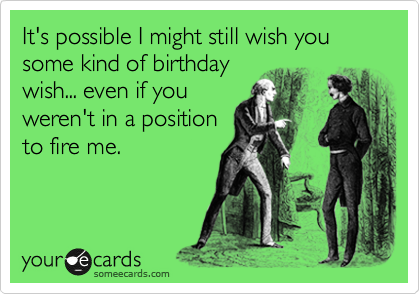 It's possible I might still wish you some kind of birthday wish... even if you weren't in a position to fire me.