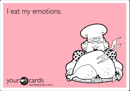 I eat my emotions.
