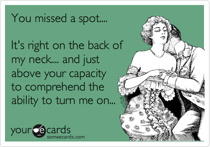 You missed a spot....  It's right on the back of my neck.... and just  above your capacity to comprehend the ability to turn me on...