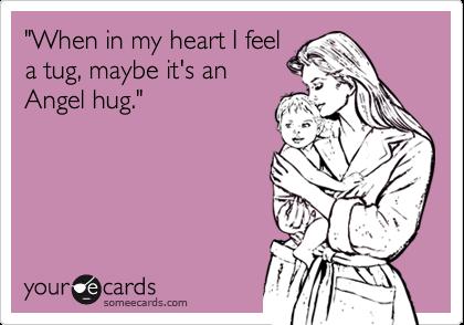 """When in my heart I feel  a tug, maybe it's an  Angel hug."""