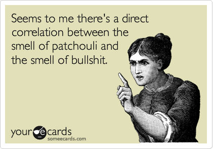 Seems to me there's a direct correlation between the smell of patchouli and the smell of bullshit.