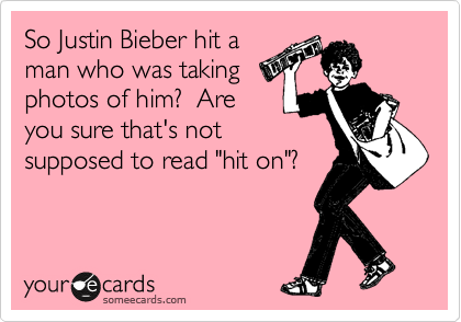 """So Justin Bieber hit a man who was taking photos of him?  Are you sure that's not supposed to read """"hit on""""?"""