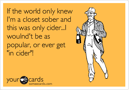 "If the world only knew I'm a closet sober and this was only cider...I woulnd't be as popular, or ever get ""in cider""!"