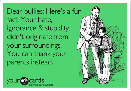 Dear bullies: Here's a fun fact. Your hate, ignorance & stupidity didn't originate from your surroundings. You can thank your parents instead.