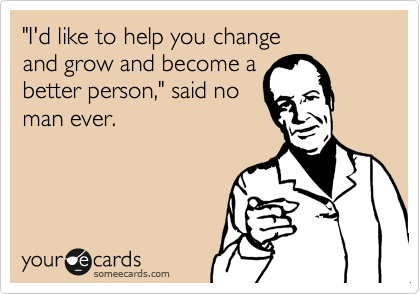 """I'd like to help you change   and grow and become a better person,"" said no man ever."
