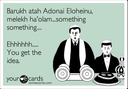 Barukh atah Adonai Eloheinu, melekh ha'olam...something something....  Ehhhhhh..... You get the idea.