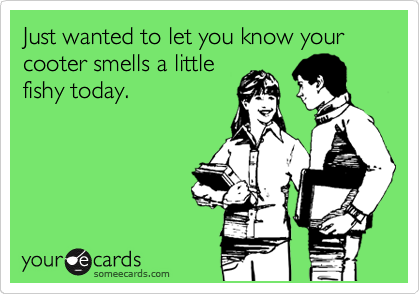 Just wanted to let you know your cooter smells a little fishy today.
