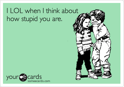 I LOL when I think about how stupid you are.