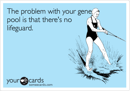 The problem with your gene pool is that there's no lifeguard.