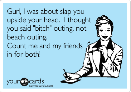 """Gurl, I was about slap you upside your head.  I thought you said """"bitch"""" outing, not beach outing. Count me and my friends in for both!"""