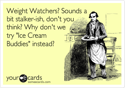 """Weight Watchers? Sounds a bit stalker-ish, don't you think? Why don't we try """"Ice Cream Buddies"""" instead?"""