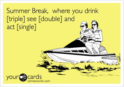 Summer Break,  where you drink %5Btriple%5D see %5Bdouble%5D and act %5Bsingle%5D