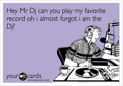 Hey Mr Dj can you play my favorite record oh i almost forgot i am the Dj?