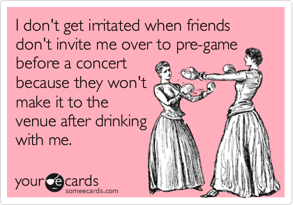 I don't get irritated when friends don't invite me over to pre-game before a concert because they won't make it to the venue after drinking with me.