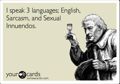 I speak 3 languages; English, Sarcasm, and Sexual Innuendos.