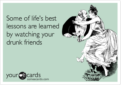 Some of life's best lessons are learned by watching your drunk ...