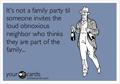 It's not a family party til someone invites the loud obnoxious neighbor who thinks they are part of the family...