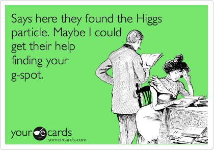Says here they found the Higgs particle. Maybe I could get their help finding your g-spot.