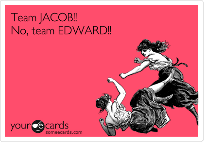 Team JACOB!! No, team EDWARD!!