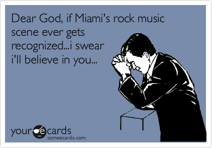 Dear God, if Miami's rock music scene ever gets recognized...i swear i'll believe in you...