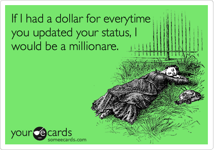If I had a dollar for everytime you updated your status, I would be a millionare.