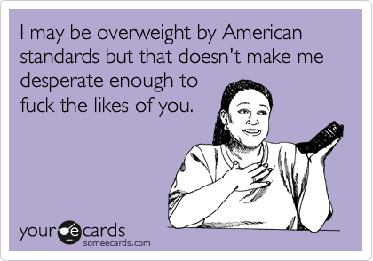 I may be overweight by American standards but that doesn't make me desperate enough to fuck the likes of you.