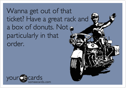Wanna get out of that ticket? Have a great rack and a box of donuts. Not particularly in that order.