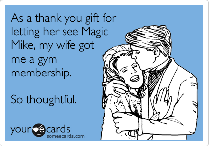 As a thank you gift for letting her see Magic Mike, my wife got me a gym membership.  So thoughtful.