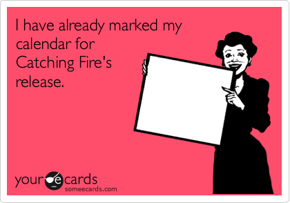 I have already marked my calendar for Catching Fire's release.