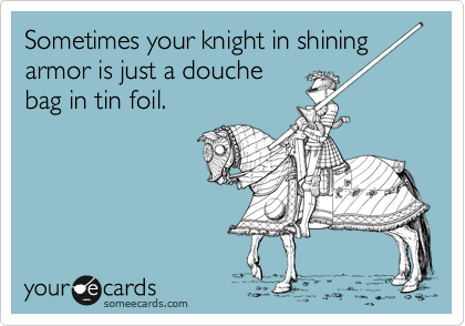 Sometimes your knight in shining armor is just a douche bag in tin foil.