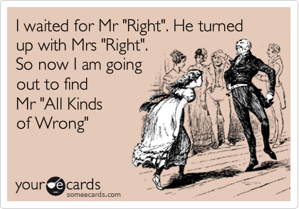 "I waited for Mr ""Right"". He turned up with Mrs ""Right"". So now I am going out to find  Mr ""All Kinds of Wrong"""