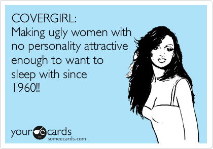 COVERGIRL:   Making ugly women with  no personality attractive enough to want to sleep with since 1960!!