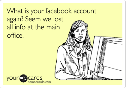 What is your facebook account again? Seem we lost all info at the main office.