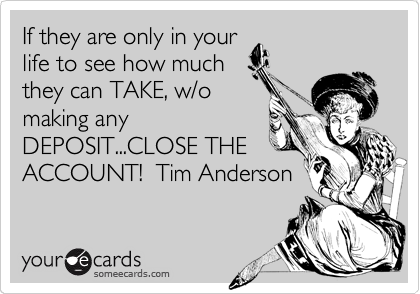 If they are only in your life to see how much they can TAKE, w/o making any DEPOSIT...CLOSE THE ACCOUNT!  Tim Anderson