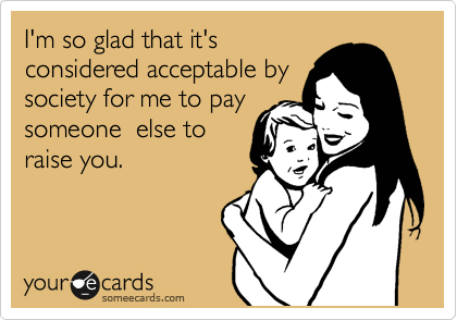 I'm so glad that it's considered acceptable by society for me to pay someone  else to raise you.