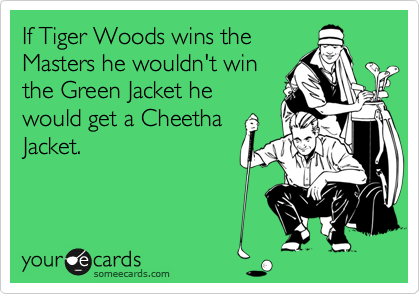 If Tiger Woods wins the Masters he wouldn't win the Green Jacket he would get a Cheetha Jacket.