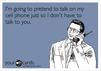 I'm going to pretend to talk on my cell phone just so I don't have to talk to you.