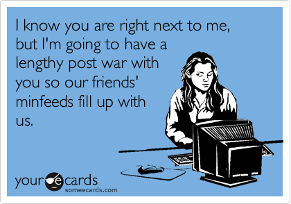 I know you are right next to me, but I'm going to have a lengthy post war with you so our friends' minfeeds fill up with us.