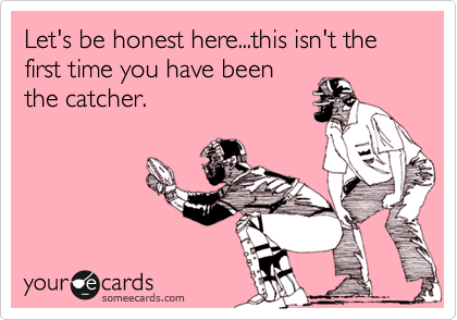 Let's be honest here...this isn't the first time you have been the catcher.