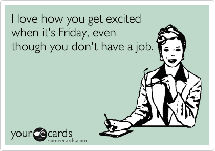 I love how you get excited when it's Friday, even though you don't have a job.